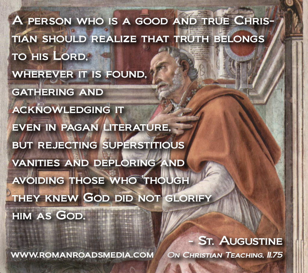 """""""A person who is a good and true Christian should realize that truth belongs to his Lord, wherever it is found, gathering and acknowledging it even in pagan literature, but rejecting superstitious vanities and deploring and avoiding those who 'though they knew God did not glorify him as God."""" St. Augustine, On Christian Teaching, II.75"""