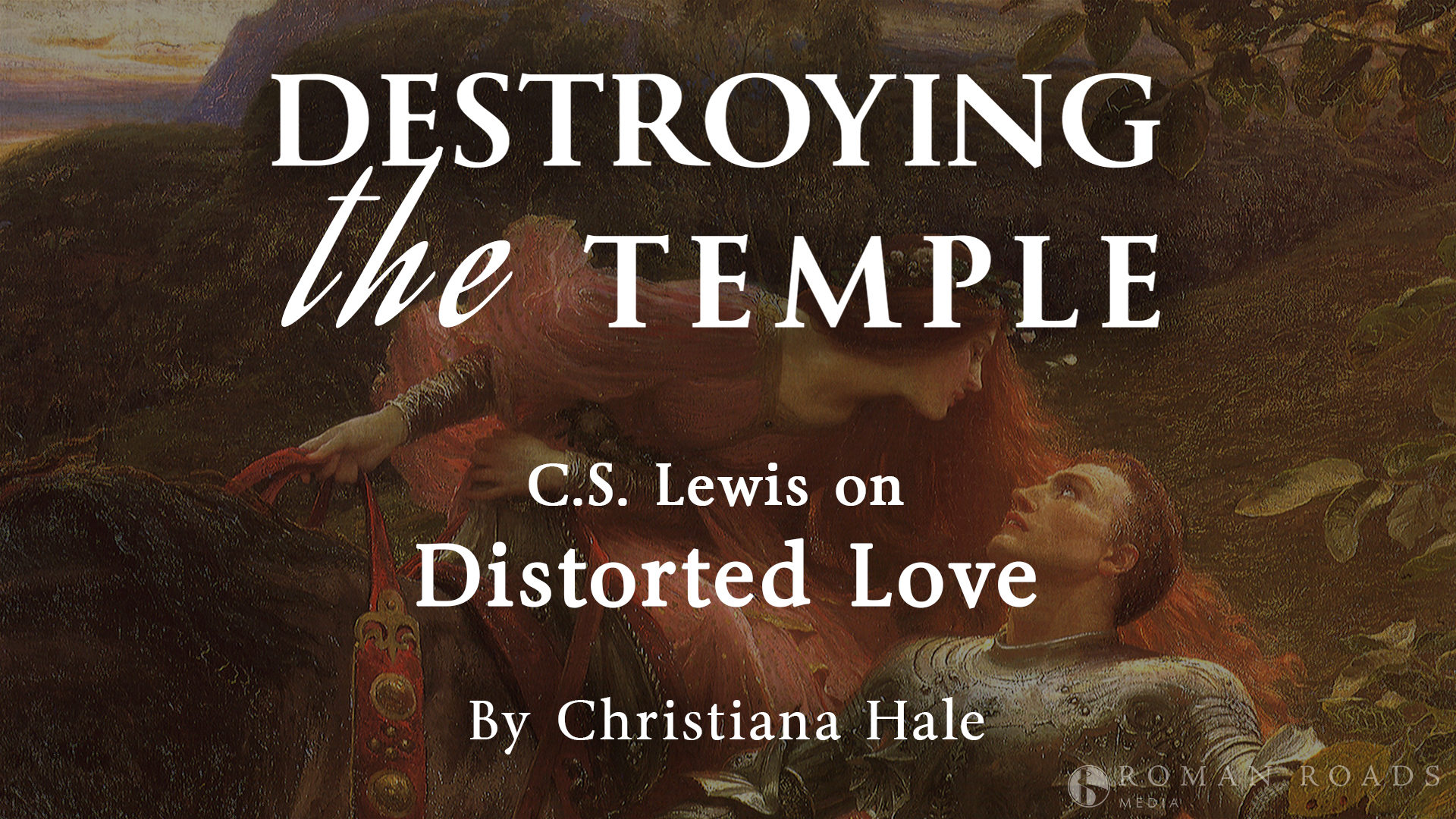 DESTROYING the TEMPLE: C.S. Lewis on Distorted Love